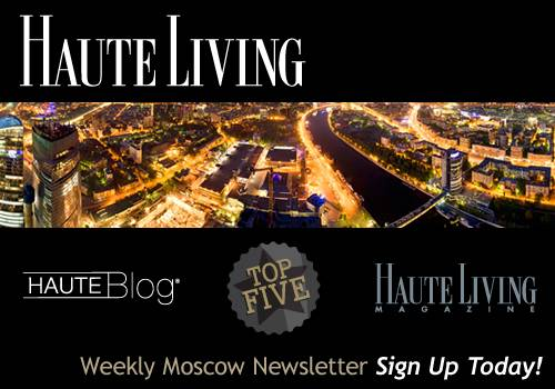 Haute Living Moscow's Newsletter — Sign Up Today!